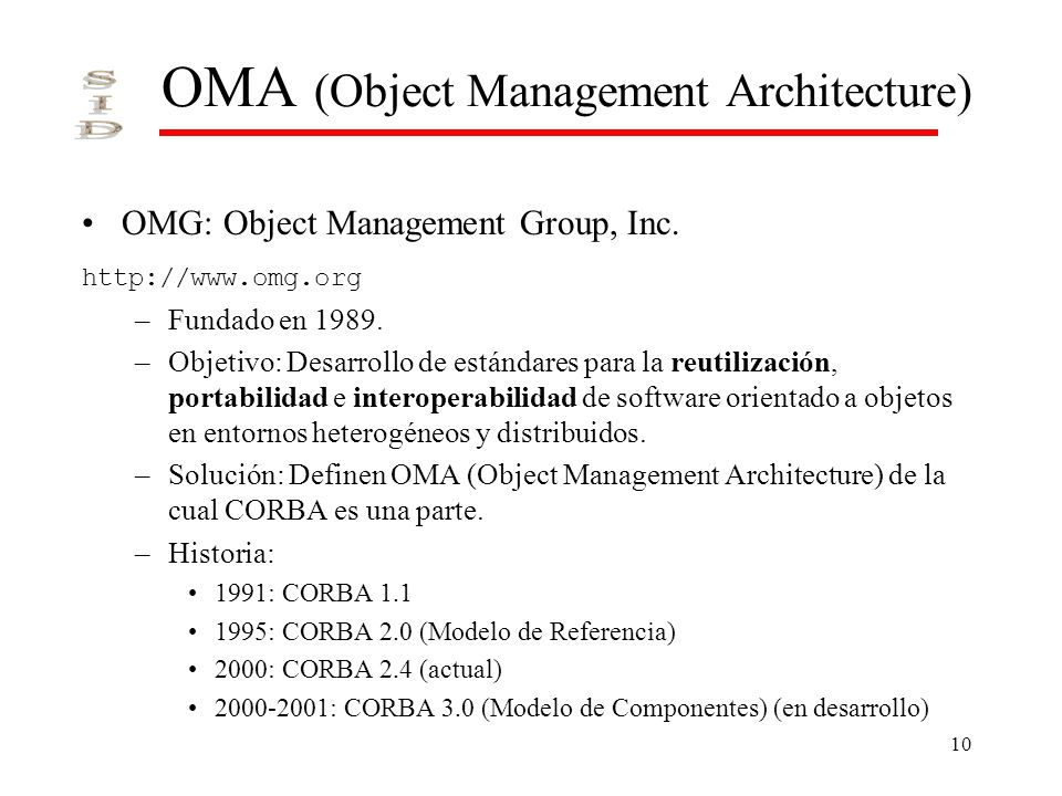 10 OMA (Object Management Architecture) OMG: Object Management Group, Inc. http://www.omg.org –Fundado en 1989. –Objetivo: Desarrollo de estándares pa