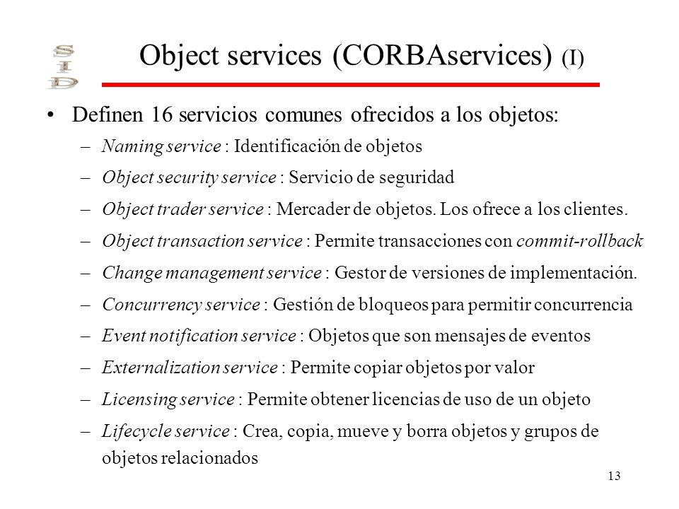 13 Object services (CORBAservices) (I) Definen 16 servicios comunes ofrecidos a los objetos: –Naming service : Identificación de objetos –Object security service : Servicio de seguridad –Object trader service : Mercader de objetos.