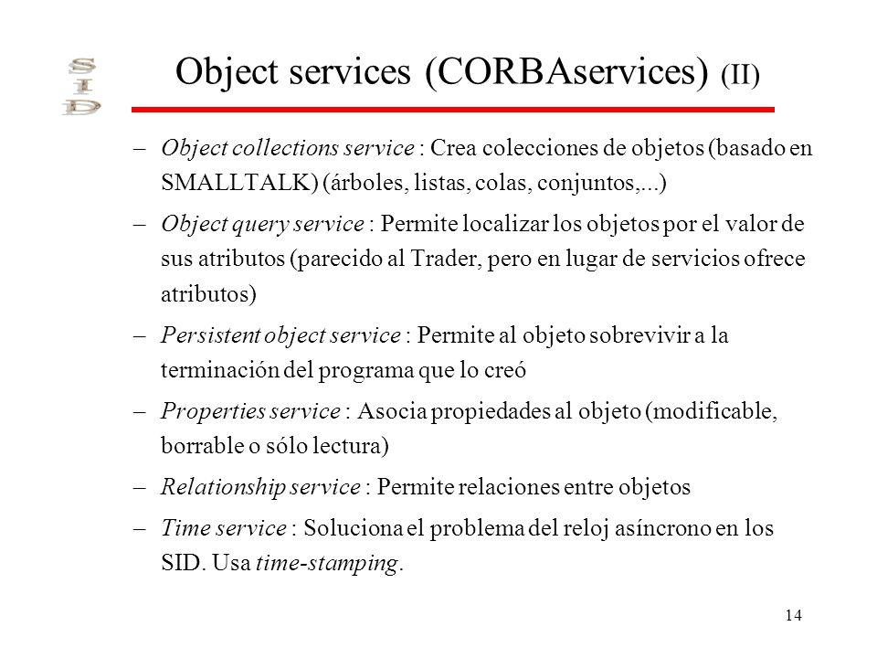 14 Object services (CORBAservices) (II) –Object collections service : Crea colecciones de objetos (basado en SMALLTALK) (árboles, listas, colas, conjuntos,...) –Object query service : Permite localizar los objetos por el valor de sus atributos (parecido al Trader, pero en lugar de servicios ofrece atributos) –Persistent object service : Permite al objeto sobrevivir a la terminación del programa que lo creó –Properties service : Asocia propiedades al objeto (modificable, borrable o sólo lectura) –Relationship service : Permite relaciones entre objetos –Time service : Soluciona el problema del reloj asíncrono en los SID.