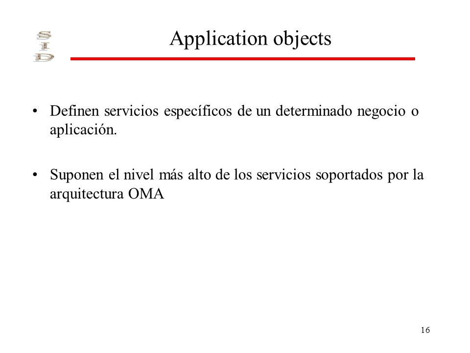 16 Application objects Definen servicios específicos de un determinado negocio o aplicación. Suponen el nivel más alto de los servicios soportados por
