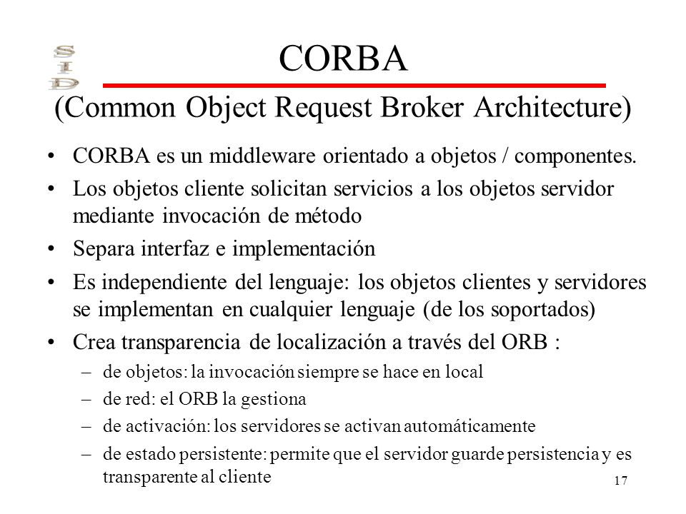 17 CORBA (Common Object Request Broker Architecture) CORBA es un middleware orientado a objetos / componentes. Los objetos cliente solicitan servicios