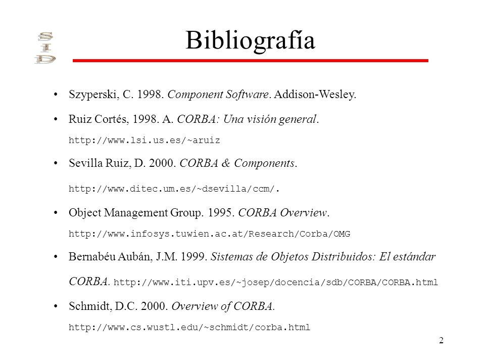 2 Bibliografía Szyperski, C. 1998. Component Software. Addison-Wesley. Ruiz Cortés, 1998. A. CORBA: Una visión general. http://www.lsi.us.es/~aruiz Se