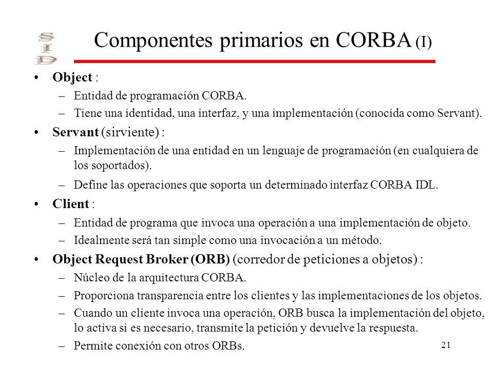 21 Componentes primarios en CORBA (I) Object : –Entidad de programación CORBA. –Tiene una identidad, una interfaz, y una implementación (conocida como