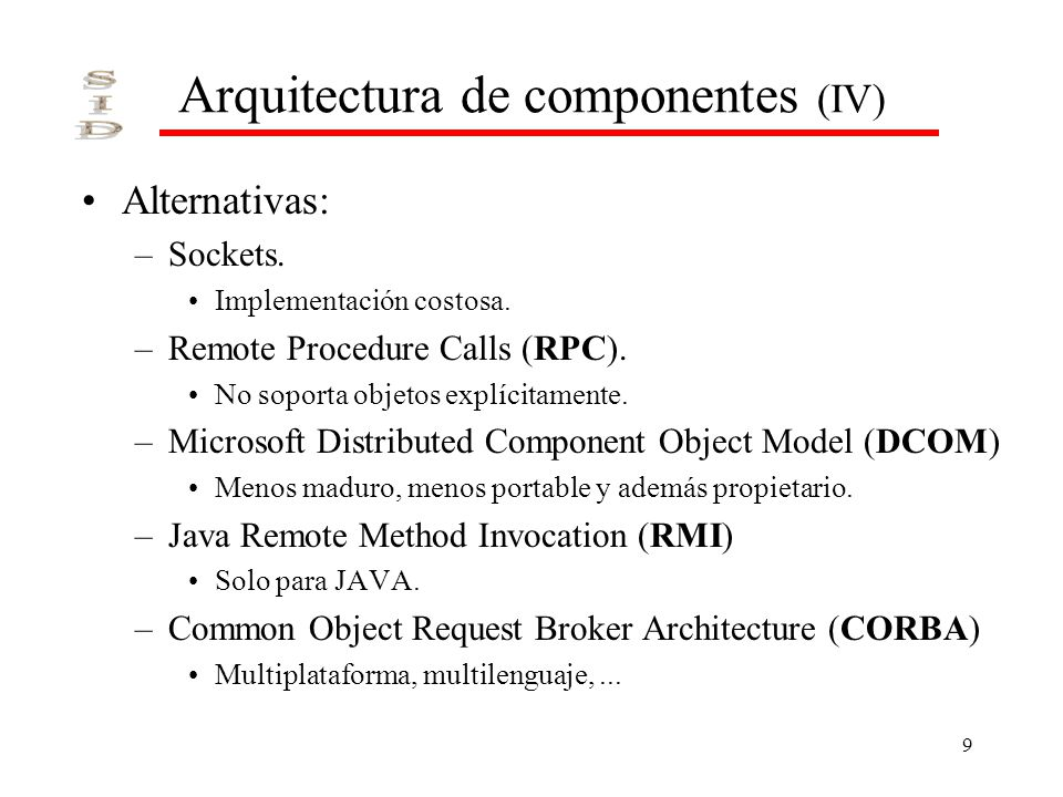 9 Arquitectura de componentes (IV) Alternativas: –Sockets. Implementación costosa. –Remote Procedure Calls (RPC). No soporta objetos explícitamente. –