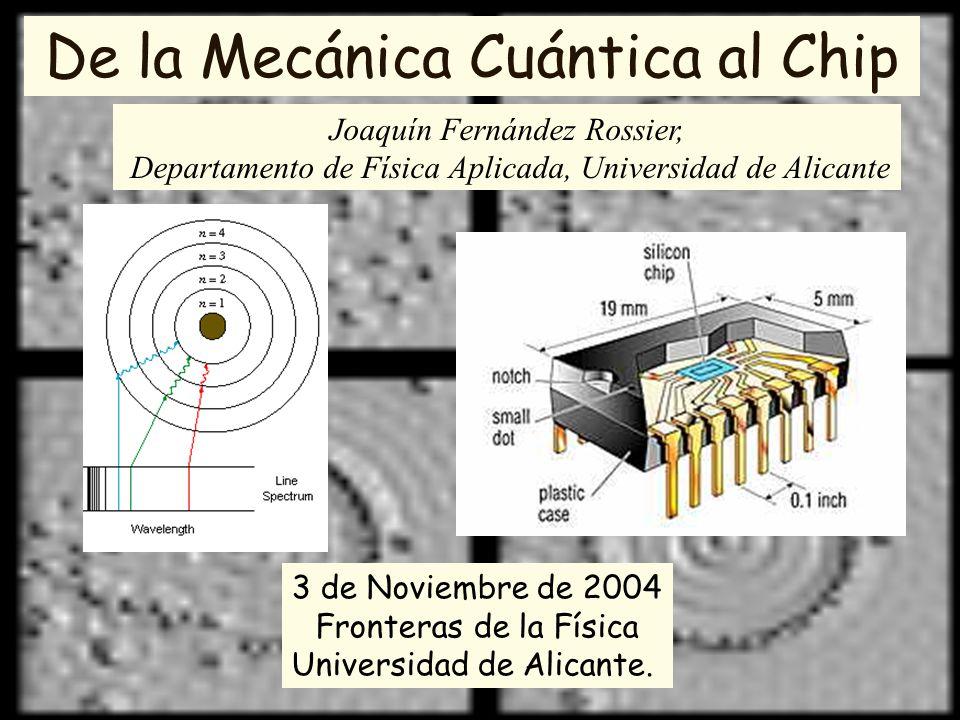 De la Mecánica Cuántica al Chip Joaquín Fernández Rossier, Departamento de Física Aplicada, Universidad de Alicante 3 de Noviembre de 2004 Fronteras d
