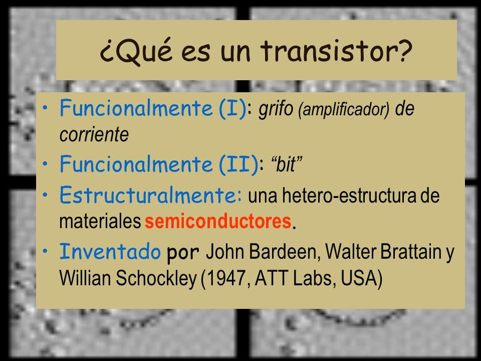 ¿Qué es un transistor? Funcionalmente (I): grifo (amplificador) de corriente Funcionalmente (II): bit Estructuralmente: una hetero-estructura de mater