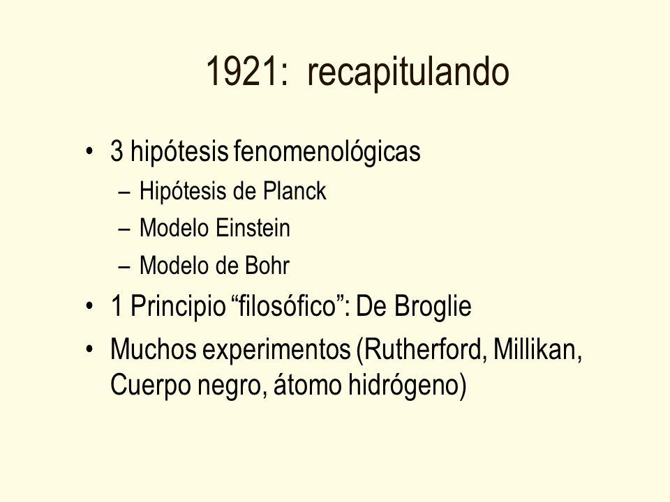 1921: recapitulando 3 hipótesis fenomenológicas –Hipótesis de Planck –Modelo Einstein –Modelo de Bohr 1 Principio filosófico: De Broglie Muchos experimentos (Rutherford, Millikan, Cuerpo negro, átomo hidrógeno)