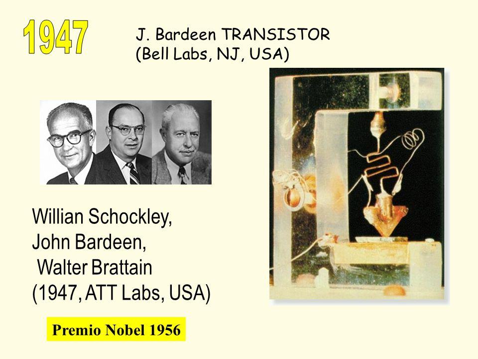 J. Bardeen TRANSISTOR (Bell Labs, NJ, USA) Willian Schockley, John Bardeen, Walter Brattain (1947, ATT Labs, USA) Premio Nobel 1956
