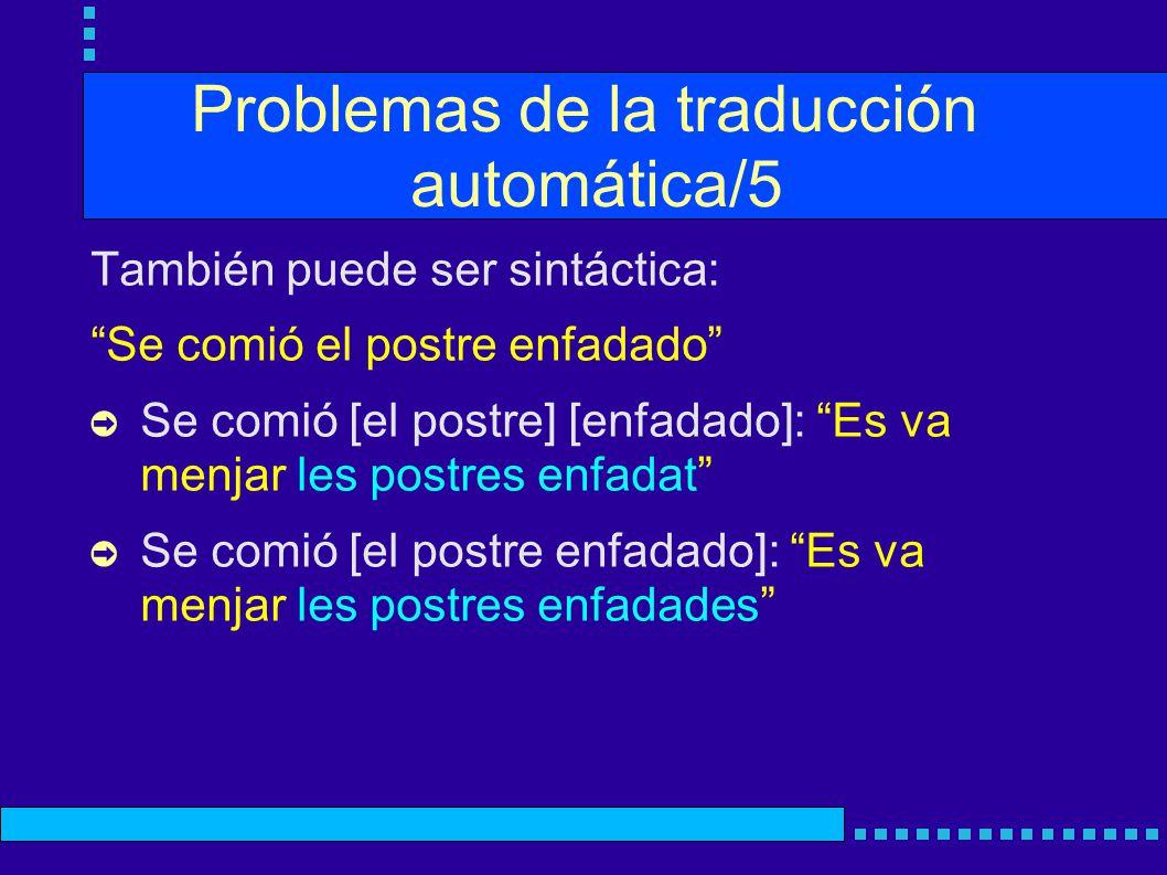 Problemas de la traducción automática/5 También puede ser sintáctica: Se comió el postre enfadado Se comió [el postre] [enfadado]: Es va menjar les postres enfadat Se comió [el postre enfadado]: Es va menjar les postres enfadades
