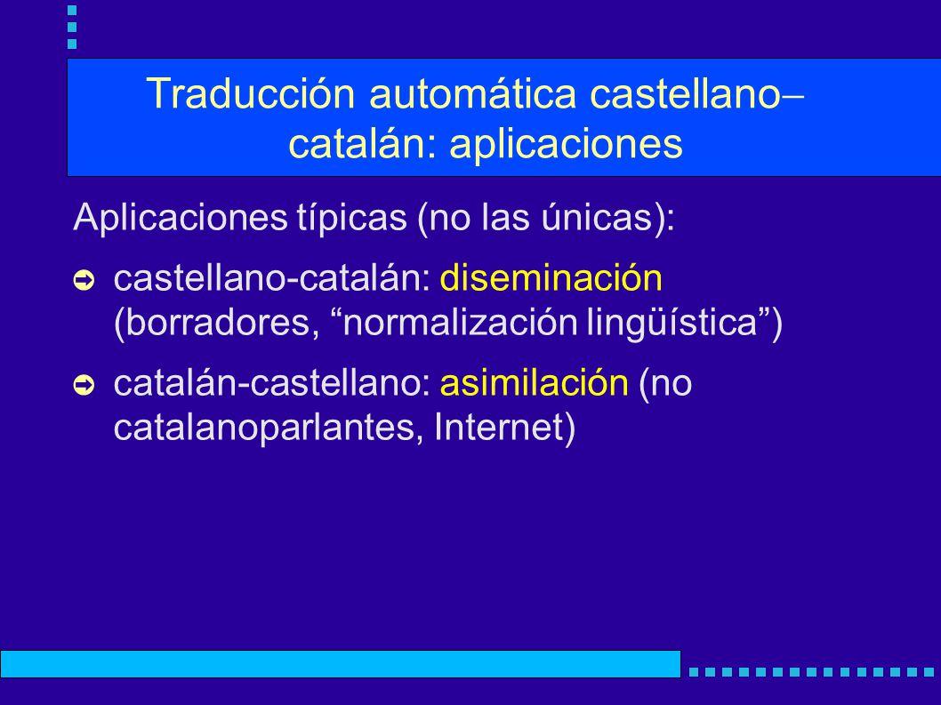 Traducción automática castellano catalán: aplicaciones Aplicaciones típicas (no las únicas): castellano-catalán: diseminación (borradores, normalización lingüística) catalán-castellano: asimilación (no catalanoparlantes, Internet)