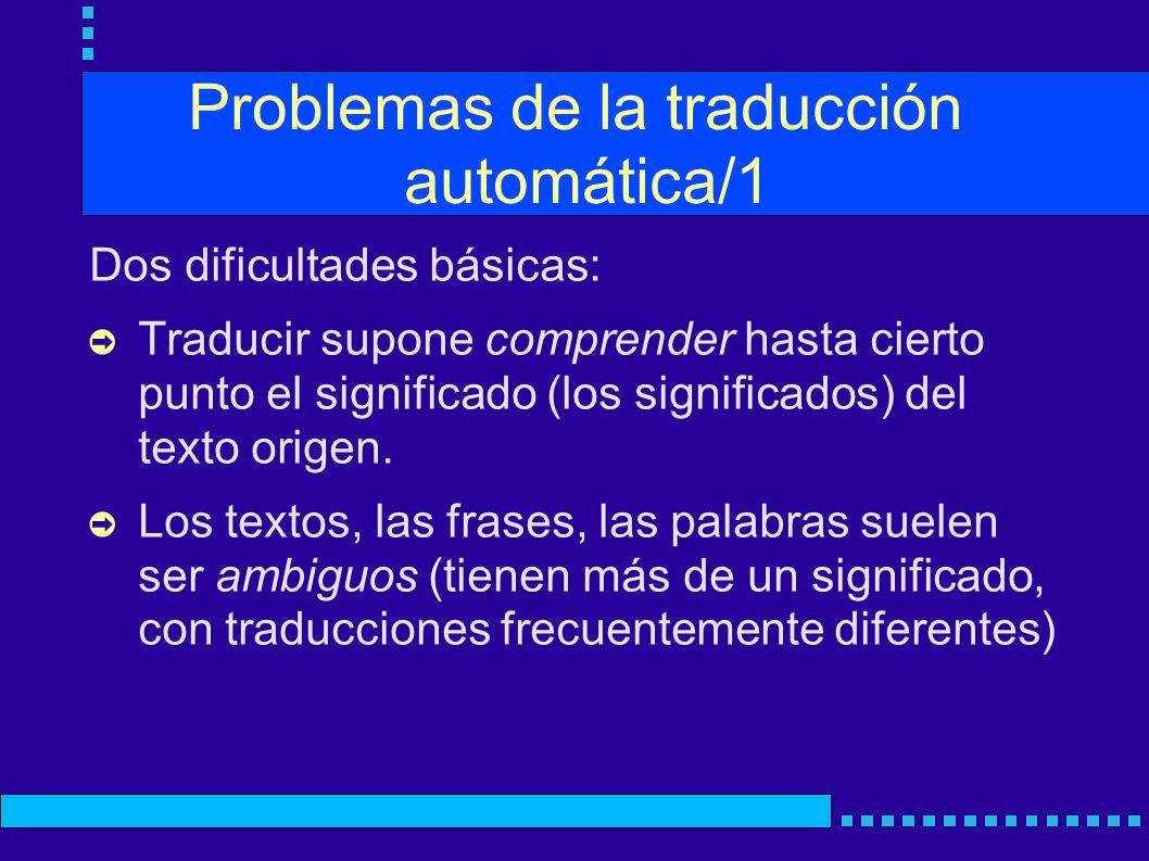 Problemas de la traducción automática/1 Dos dificultades básicas: Traducir supone comprender hasta cierto punto el significado (los significados) del texto origen.