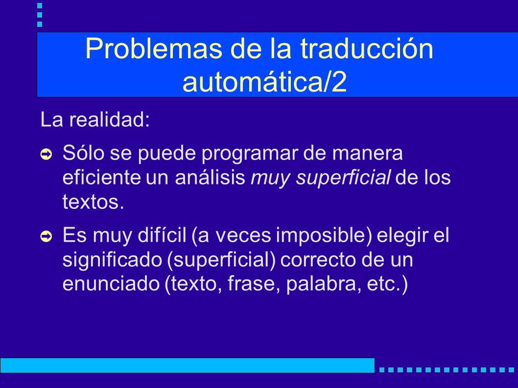 Problemas de la traducción automática/2 La realidad: Sólo se puede programar de manera eficiente un análisis muy superficial de los textos. Es muy dif