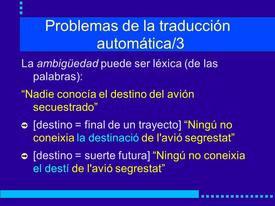 Problemas de la traducción automática/3 La ambigüedad puede ser léxica (de las palabras): Nadie conocía el destino del avión secuestrado [destino = fi