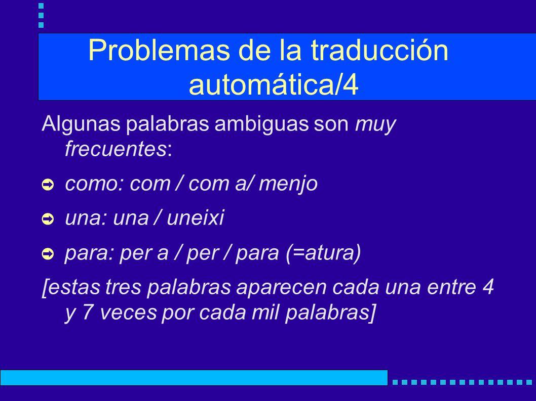 Problemas de la traducción automática/4 Algunas palabras ambiguas son muy frecuentes: como: com / com a/ menjo una: una / uneixi para: per a / per / para (=atura) [estas tres palabras aparecen cada una entre 4 y 7 veces por cada mil palabras]