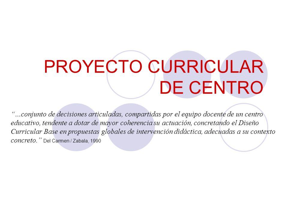 PROYECTO CURRICULAR DE CENTRO …conjunto de decisiones articuladas, compartidas por el equipo docente de un centro educativo, tendente a dotar de mayor coherencia su actuación, concretando el Diseño Curricular Base en propuestas globales de intervención didáctica, adecuadas a su contexto concreto.