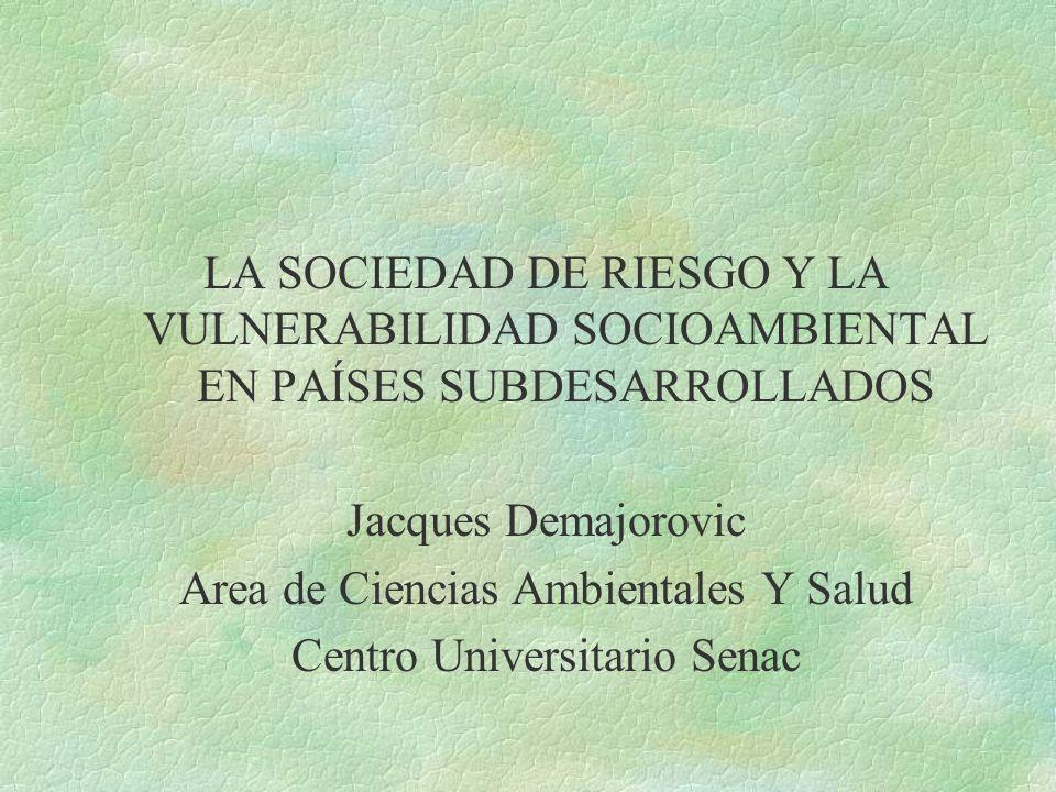 LA SOCIEDAD DE RIESGO Y LA VULNERABILIDAD SOCIOAMBIENTAL EN PAÍSES SUBDESARROLLADOS Jacques Demajorovic Area de Ciencias Ambientales Y Salud Centro Universitario Senac