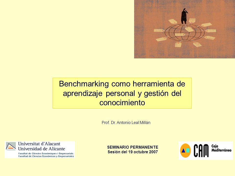 Prof. Dr. Antonio Leal Millán Benchmarking como herramienta de aprendizaje personal y gestión del conocimiento SEMINARIO PERMANENTE Sesión del 19 octu