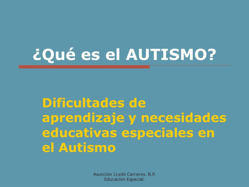 Asunción LLedó Carreres. B.P. Educación Especial. ¿Qué es el AUTISMO? Dificultades de aprendizaje y necesidades educativas especiales en el Autismo