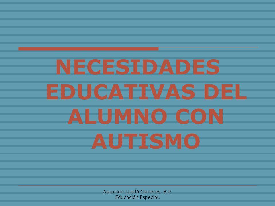 Asunción LLedó Carreres. B.P. Educación Especial. NECESIDADES EDUCATIVAS DEL ALUMNO CON AUTISMO