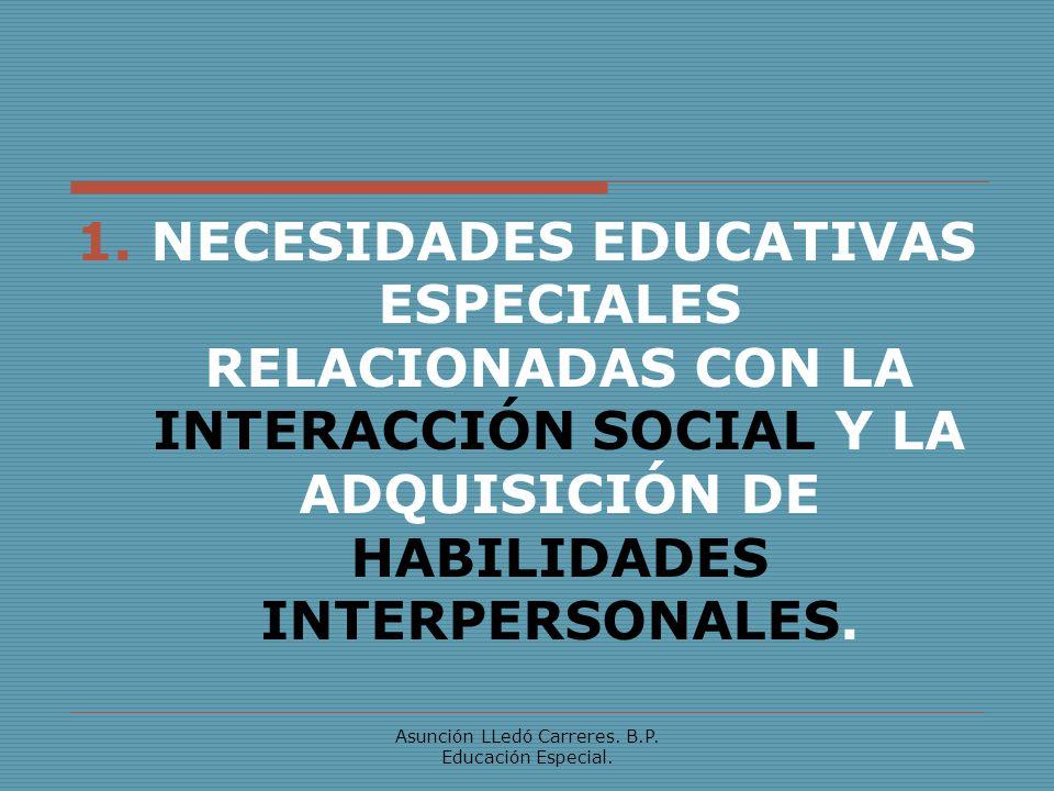 Asunción LLedó Carreres. B.P. Educación Especial. 1. NECESIDADES EDUCATIVAS ESPECIALES RELACIONADAS CON LA INTERACCIÓN SOCIAL Y LA ADQUISICIÓN DE HABI