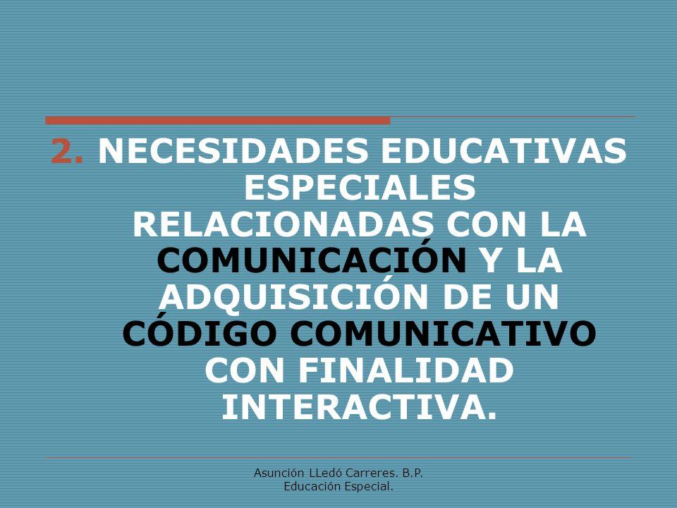 Asunción LLedó Carreres. B.P. Educación Especial. 2. NECESIDADES EDUCATIVAS ESPECIALES RELACIONADAS CON LA COMUNICACIÓN Y LA ADQUISICIÓN DE UN CÓDIGO