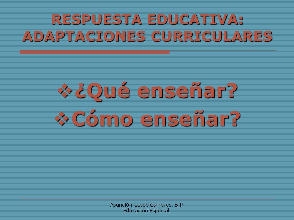 Asunción LLedó Carreres. B.P. Educación Especial. RESPUESTA EDUCATIVA: ADAPTACIONES CURRICULARES ¿Qué enseñar? ¿Qué enseñar? Cómo enseñar? Cómo enseña
