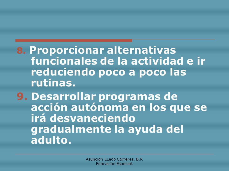 Asunción LLedó Carreres. B.P. Educación Especial. 8. Proporcionar alternativas funcionales de la actividad e ir reduciendo poco a poco las rutinas. 9.