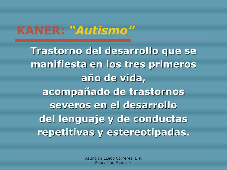 Asunción LLedó Carreres. B.P. Educación Especial. KANER: Autismo Trastorno del desarrollo que se manifiesta en los tres primeros año de vida, acompaña