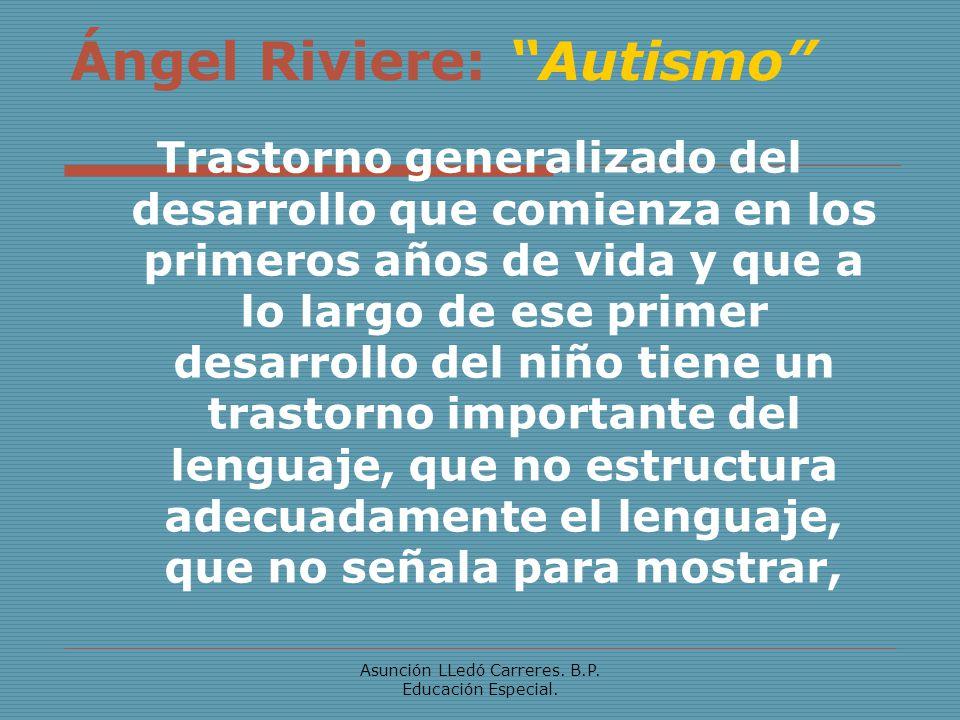 Asunción LLedó Carreres. B.P. Educación Especial. Ángel Riviere: Autismo Trastorno generalizado del desarrollo que comienza en los primeros años de vi