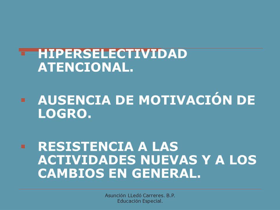 Asunción LLedó Carreres. B.P. Educación Especial. HIPERSELECTIVIDAD ATENCIONAL. AUSENCIA DE MOTIVACIÓN DE LOGRO. RESISTENCIA A LAS ACTIVIDADES NUEVAS