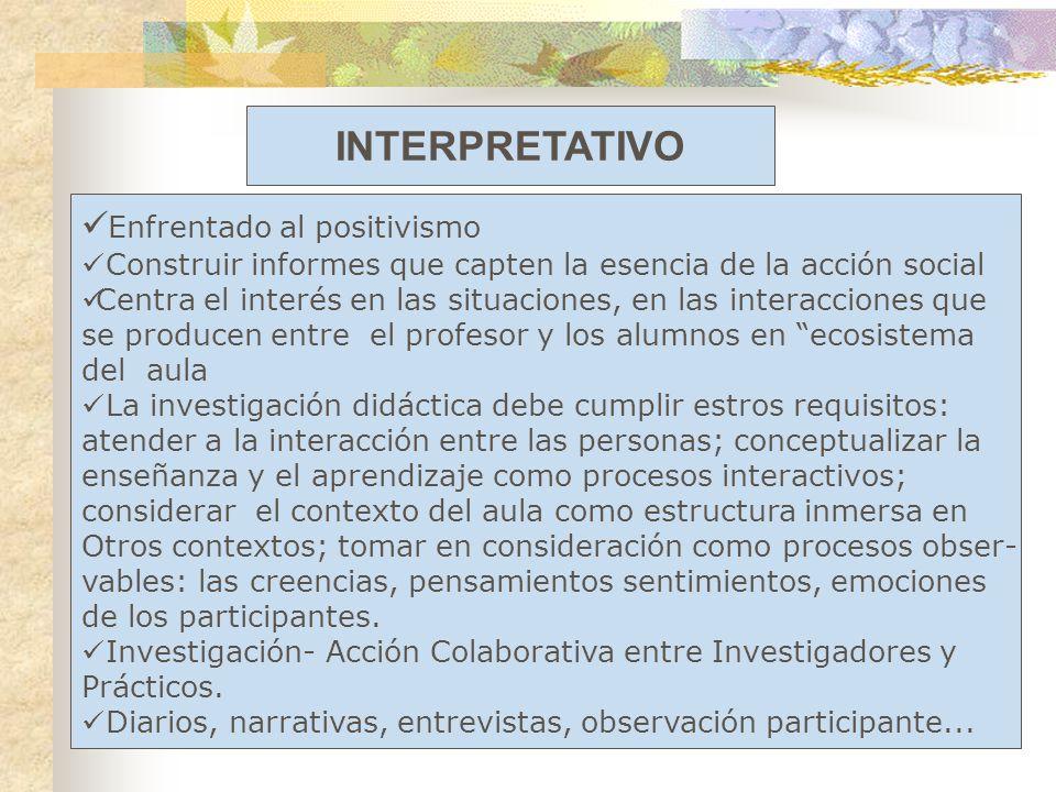 INTERPRETATIVO Enfrentado al positivismo Construir informes que capten la esencia de la acción social Centra el interés en las situaciones, en las int