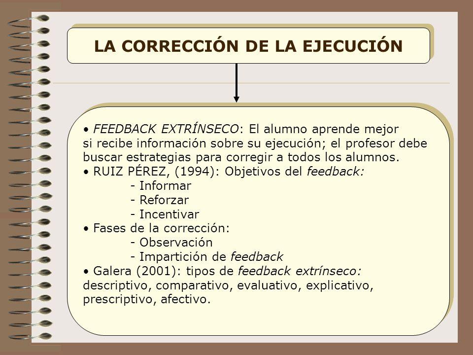 LA CORRECCIÓN DE LA EJECUCIÓN FEEDBACK EXTRÍNSECO: El alumno aprende mejor si recibe información sobre su ejecución; el profesor debe buscar estrategias para corregir a todos los alumnos.