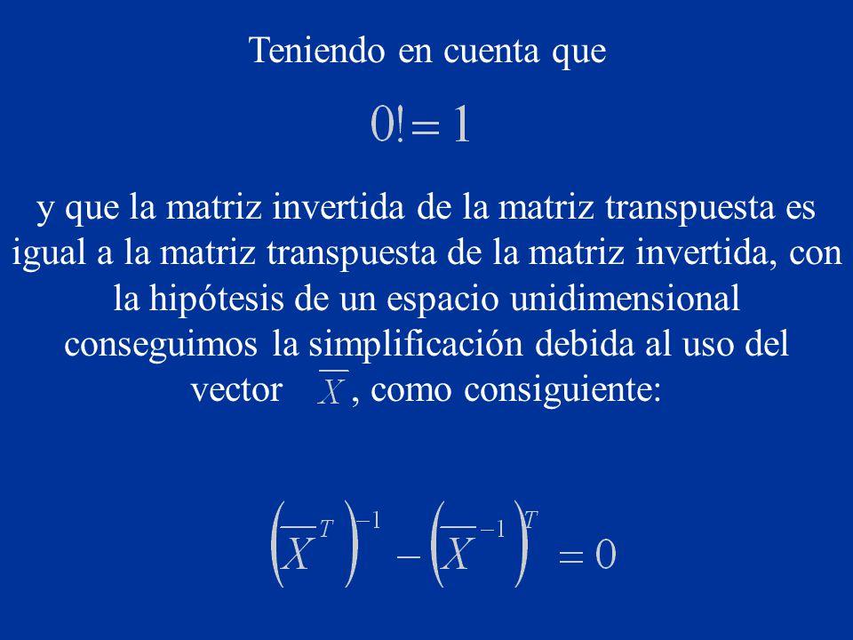 Teniendo en cuenta que y que la matriz invertida de la matriz transpuesta es igual a la matriz transpuesta de la matriz invertida, con la hipótesis de un espacio unidimensional conseguimos la simplificación debida al uso del vector, como consiguiente: