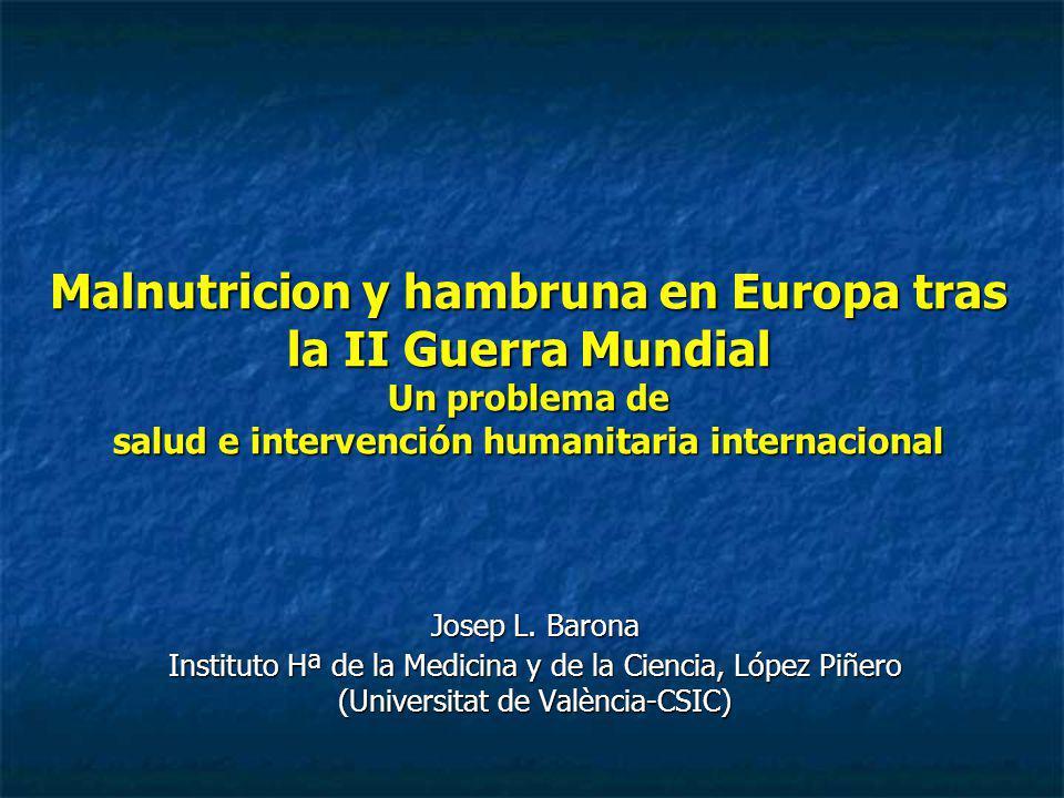 Malnutricion y hambruna en Europa tras la II Guerra Mundial Un problema de salud e intervención humanitaria internacional Josep L. Barona Instituto Hª