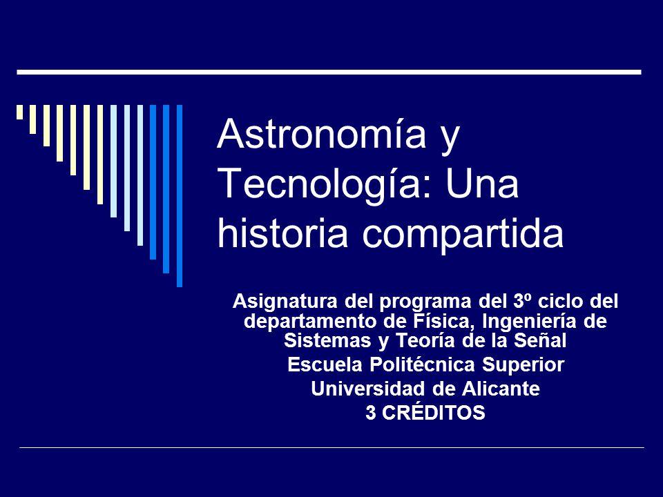 Astronomía y Tecnología: Una historia compartida Asignatura del programa del 3º ciclo del departamento de Física, Ingeniería de Sistemas y Teoría de la Señal Escuela Politécnica Superior Universidad de Alicante 3 CRÉDITOS