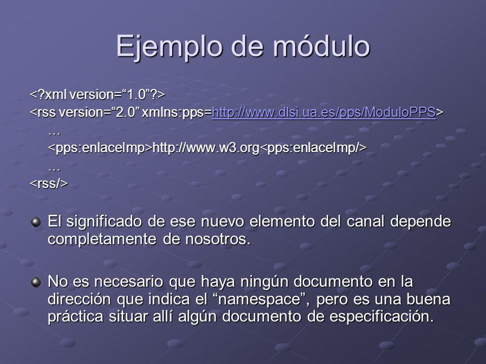 Ejemplo de módulo http://www.dlsi.ua.es/pps/ModuloPPS …<pps:enlaceImp>http://www.w3.org<pps:enlaceImp/>…<rss/> El significado de ese nuevo elemento del canal depende completamente de nosotros.