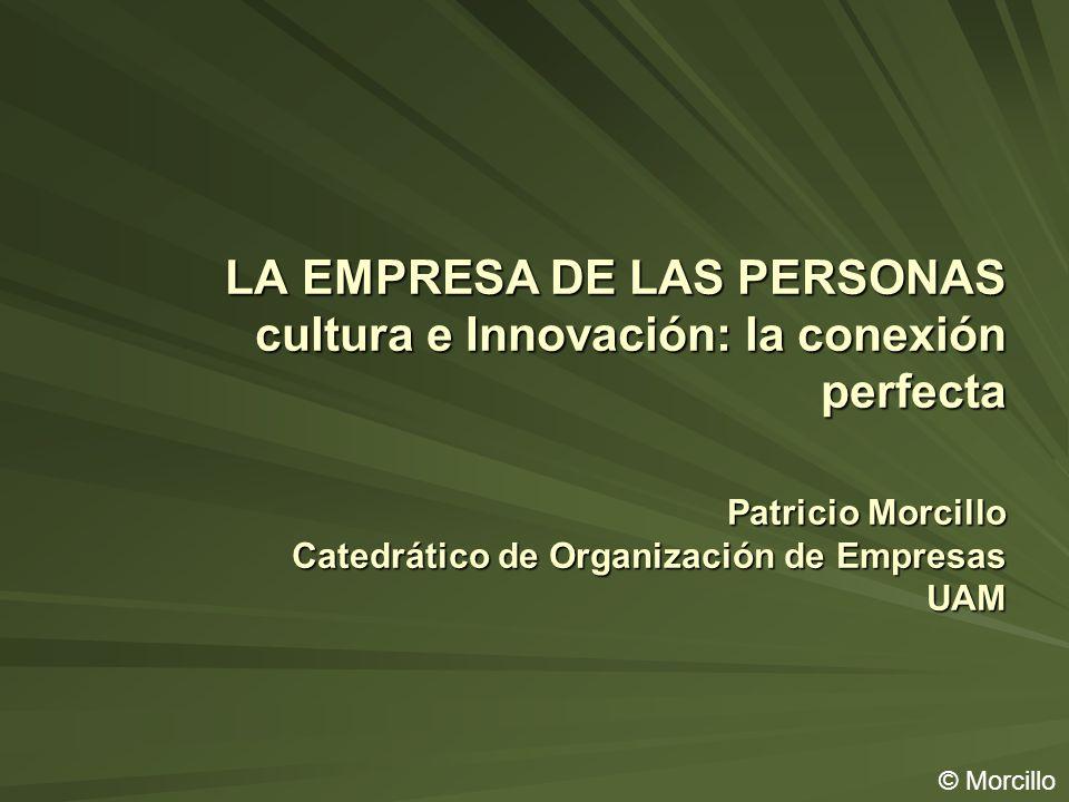 LA EMPRESA DE LAS PERSONAS cultura e Innovación: la conexión perfecta Patricio Morcillo Catedrático de Organización de Empresas UAM © Morcillo