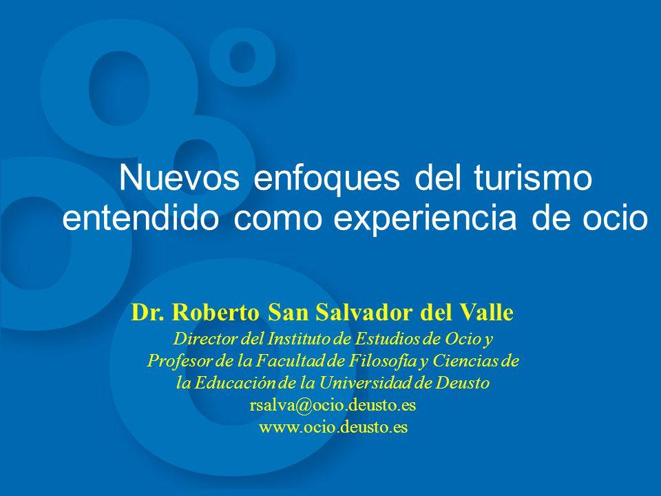 Nuevos enfoques del turismo entendido como experiencia de ocio Dr. Roberto San Salvador del Valle Director del Instituto de Estudios de Ocio y Profeso
