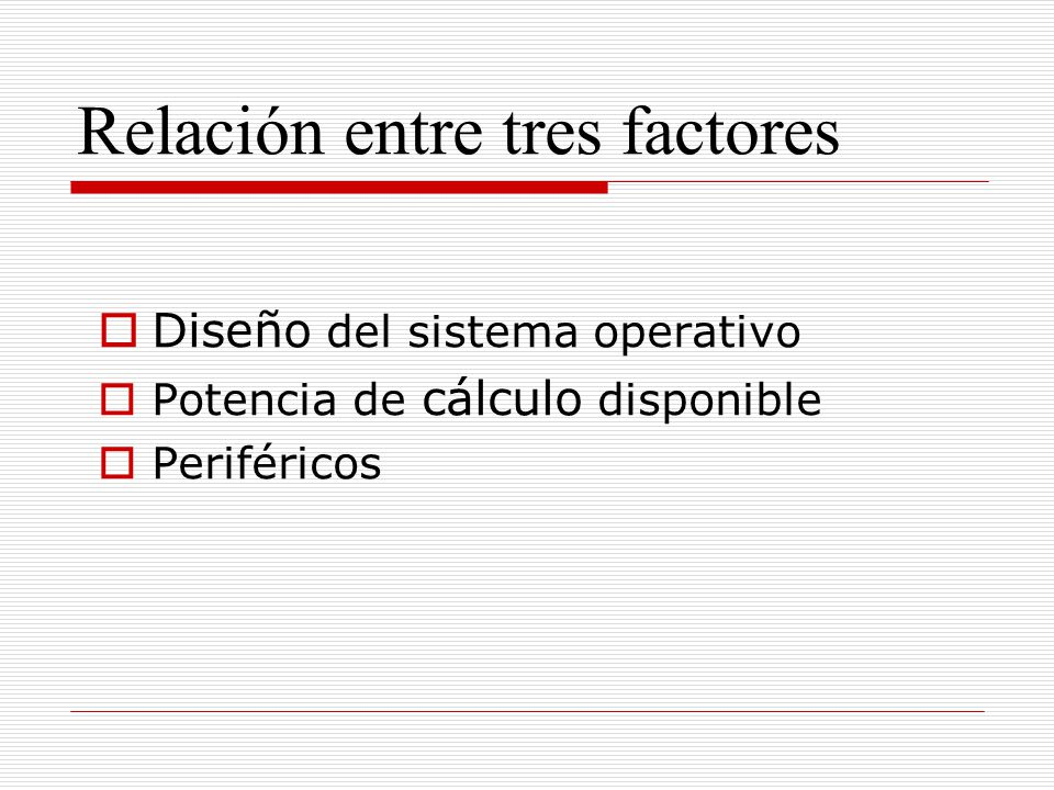 Relación entre tres factores Diseño del sistema operativo Potencia de cálculo disponible Periféricos