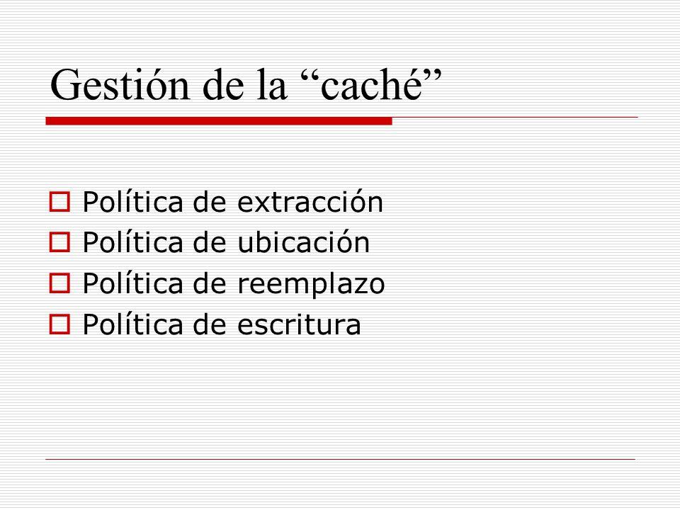 Gestión de la caché Política de extracción Política de ubicación Política de reemplazo Política de escritura