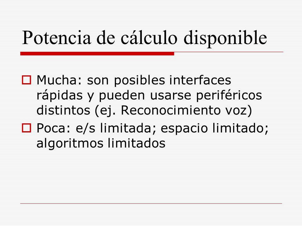 Potencia de cálculo disponible Mucha: son posibles interfaces rápidas y pueden usarse periféricos distintos (ej. Reconocimiento voz) Poca: e/s limitad