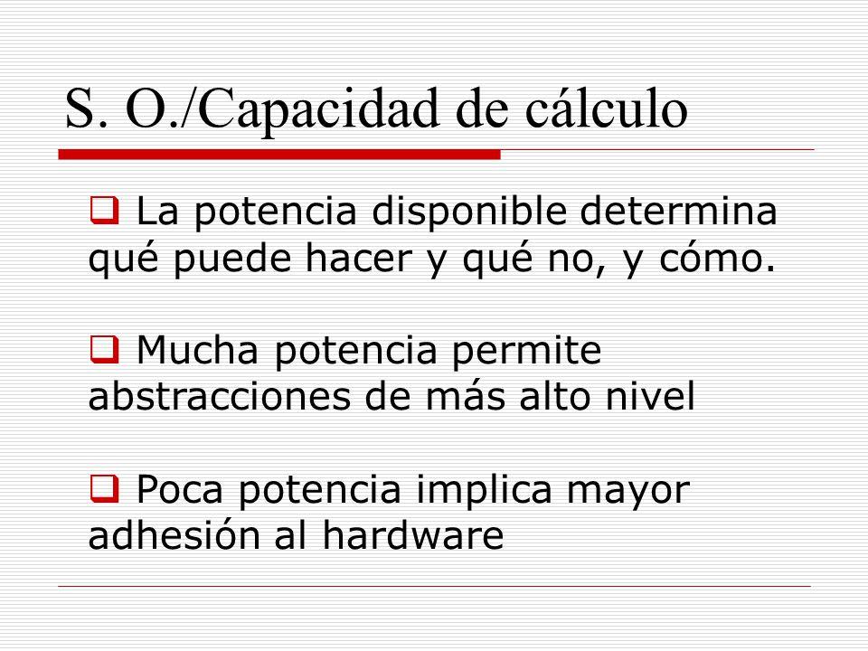 S. O./Capacidad de cálculo La potencia disponible determina qué puede hacer y qué no, y cómo. Mucha potencia permite abstracciones de más alto nivel P