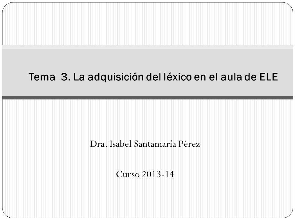 Dra. Isabel Santamaría Pérez Curso 2013-14 Tema 3. La adquisición del léxico en el aula de ELE
