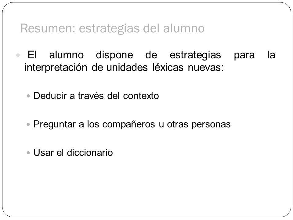 Resumen: estrategias del alumno El alumno dispone de estrategias para la interpretación de unidades léxicas nuevas: Deducir a través del contexto Preg