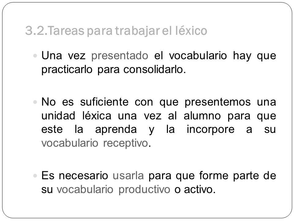 3.2.Tareas para trabajar el léxico Una vez presentado el vocabulario hay que practicarlo para consolidarlo. No es suficiente con que presentemos una u