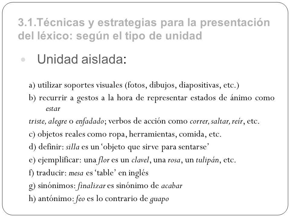 3.1.Técnicas y estrategias para la presentación del léxico: según el tipo de unidad Unidad aislada: a) utilizar soportes visuales (fotos, dibujos, dia