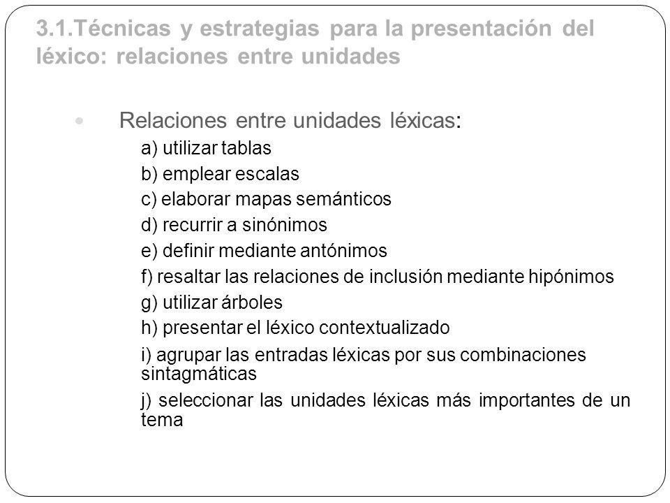 3.1.Técnicas y estrategias para la presentación del léxico: relaciones entre unidades Relaciones entre unidades léxicas: a) utilizar tablas b) emplear