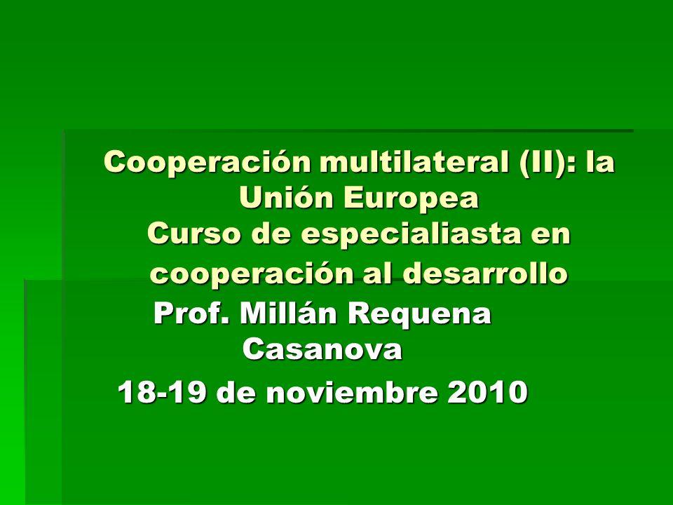 Cooperación multilateral (II): la Unión Europea Curso de especialiasta en cooperación al desarrollo Prof. Millán Requena Casanova 18-19 de noviembre 2