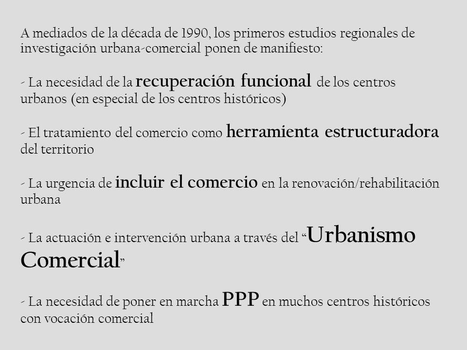 A mediados de la década de 1990, los primeros estudios regionales de investigación urbana-comercial ponen de manifiesto: - La necesidad de la recuperación funcional de los centros urbanos (en especial de los centros históricos) - El tratamiento del comercio como herramienta estructuradora del territorio - La urgencia de incluir el comercio en la renovación/rehabilitación urbana - La actuación e intervención urbana a través del Urbanismo Comercial - La necesidad de poner en marcha PPP en muchos centros históricos con vocación comercial