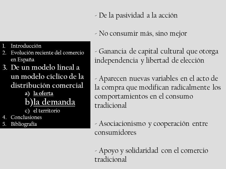 1.Introducción 2.Evolución reciente del comercio en España 3.De un modelo lineal a un modelo cíclico de la distribución comercial a)la oferta b)la demanda c)el territorio 4.Conclusiones 5.Bibliografía - De la pasividad a la acción - No consumir más, sino mejor - Ganancia de capital cultural que otorga independencia y libertad de elección - Aparecen nuevas variables en el acto de la compra que modifican radicalmente los comportamientos en el consumo tradicional - Asociacionismo y cooperación entre consumidores - Apoyo y solidaridad con el comercio tradicional